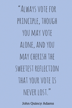 """""""Always vote for principle, though you may vote alone, and you may cherish the sweetest reflection that your vote is never lost."""""""